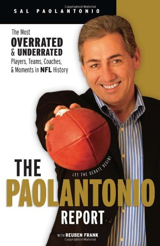 The Paolantonio Report: The Most Overrated and Underrated Teams, Players, Coaches, and Moments in NFL History