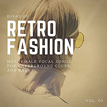 Divas Of Retro Fashion - Hot Female Vocal Songs For Underground Clubs And Bars, Vol. 03