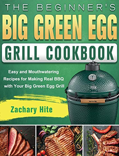 The Beginner's Big Green Egg Grill Cookbook: Easy and Mouthwatering Recipes for Making Real BBQ with Your Big Green Egg Grill