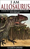 I am Allosaurus: Stunning facts about one of the most powerful killer dinosaurs (Picture Book for Kids)