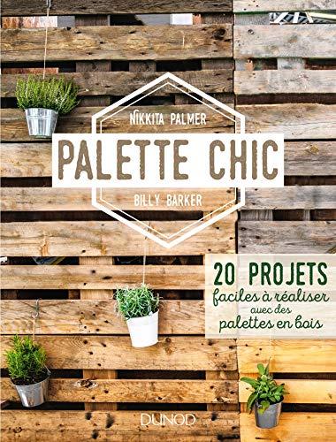 Palette Chic - 20 projets faciles à réaliser avec des palettes en bois: 20 projets faciles à réaliser avec des palettes en bois
