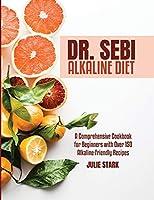Dr. Sebi Alkaline Diet Book: A Comprehensive Cookbook for Beginners with Over 150 Alkaline-Friendly Recipes
