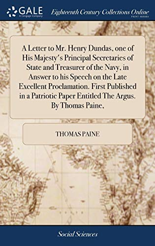 Download A Letter to Mr. Henry Dundas, One of His Majesty's Principal Secretaries of State and Treasurer of the Navy, in Answer to His Speech on the Late Excellent Proclamation. First Published in a Patriotic Paper Entitled the Argus. by Thomas Paine, 1385720026