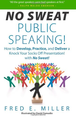 """No Sweat Public Speaking!"": How to Develop, Practice and Deliver a Knock Your Socks Off! Presentation with - No Sweat!"