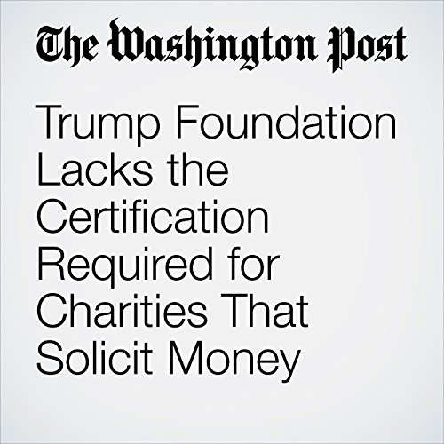 Trump Foundation Lacks the Certification Required for Charities That Solicit Money                   By:                                                                                                                                 David A. Fahrenthold                           Length: 9 mins     Not rated yet     Overall 0.0