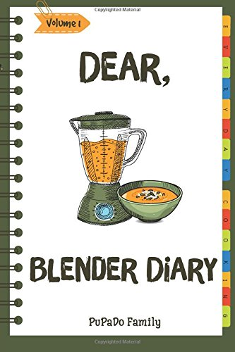 Dear, Blender Diary: Make An Awesome Month With 30 Best Blender Recipes! (Ninja Blender Cookbook, Blender Drinks Recipe Book, Organic Smoothie Recipe Book, How To Make Smoothies) [Volume 1]