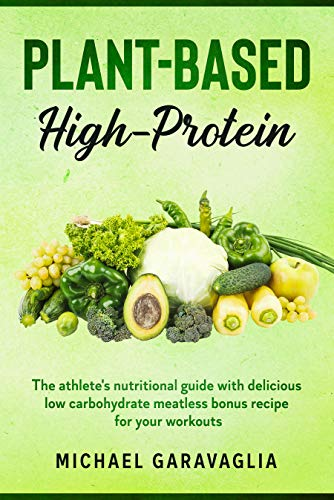 Plant-Based High-Protein: The Athlete's Nutritional Guide with Delicious Low Carbohydrate Meatless Bonus Recipe for your Workouts