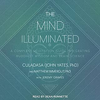 The Mind Illuminated     A Complete Meditation Guide Integrating Buddhist Wisdom and Brain Science              Written by:                                                                                                                                 Culadasa John Yates PhD,                                                                                        Matthew Immergut PhD,                                                                                        Jeremy Graves                               Narrated by:                                                                                                                                 Sean Runnette                      Length: 13 hrs and 34 mins     18 ratings     Overall 4.9
