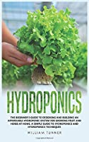 Hydroponics: The Beginner's Guide to Designing and Building an Affordable Hydroponic System for Growing Fruit and Herbs at Home. a Simple Guide to Hydroponics and Hydroponics Techniques