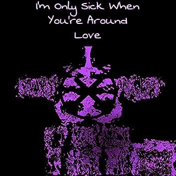 Im Only Sick When You're Around Love.