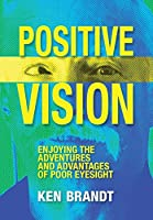 Positive Vision: Enjoying the Adventures and Advantages of Poor Eyesight