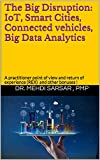 The Big Disruption : IoT, Smart Cities, Connected vehicles, Big Data Analytics: A practitioner point of view and return of experience (REX) ! (English Edition)