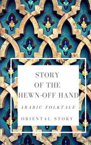 Story of the Hewn-off Hand. Arabic Folktale: Oriental Story