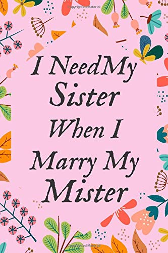 I Need My Sister When I Marry My Mister: Floral Sister Bridesmaid proposal Gifts Fill In Organizer For Maid of Honor Notebook Planner To keep Notes, ... / 110 blank pages, 6x9 inches, Glossy Cover