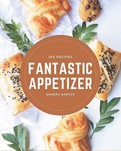 365 Fantastic Appetizer Recipes: A Must-have Appetizer Cookbook for Everyone