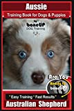 Aussie Training Book for Dogs and Puppies by Bone Up Dog Training: Are You Ready to Bone Up? Easy Training * Fast Results Australian Shepherd