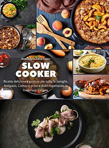 Slow Cooker: Ricette deliziose e gustose per tutta la famiglia. Antipasti, Contorni primi e dolci rispettando la tradizione italiana.