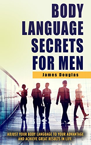Body Language Secrets For Men: Adjust Your Body Language To Your Advantage And Achieve Great Results In Life (body language, read body language, body language ... body language, bo