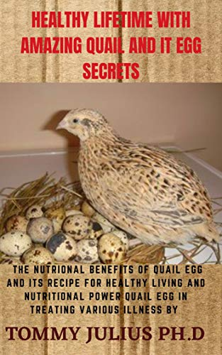 HEALTHY LIFETIME WITH AMAZING QUAIL AND IT EGG SECRETS: The Nutrional Benefits of Quail Egg and Its Recipe for Healthy Living And Nutritional Power Quail Egg in Treating Various Illness by