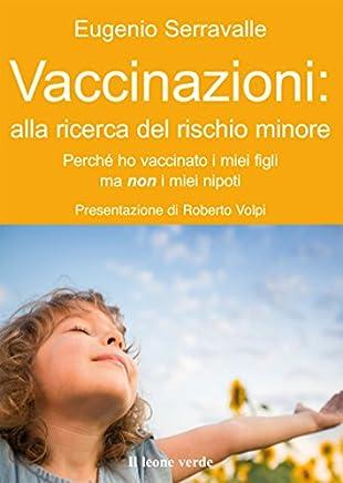 Vaccinazioni: alla ricerca del rischio minore: Perchè ho vaccinato i miei figli e non i miei nipoti (Il bambino naturale Vol. 46)