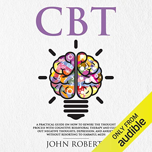 CBT: A Practical Guide on How to Rewire the Thought Process with Cognitive Behavioral Therapy and Flush out Negative Thoughts, Depression, and Anxiety Without Resorting to Harmful Meds audiobook cover art