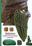 Babylone - A l'aube de notre culture