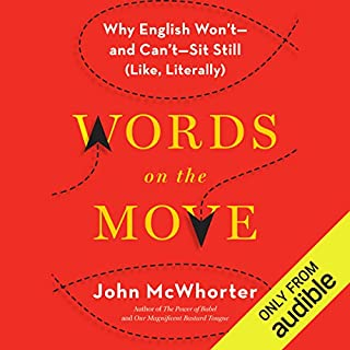 Words on the Move     Why English Won't - and Can't - Sit Still (Like, Literally)              Written by:                                                                                                                                 John McWhorter                               Narrated by:                                                                                                                                 John McWhorter                      Length: 7 hrs and 2 mins     6 ratings     Overall 4.3
