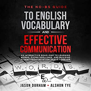 The No-BS Guide to English Vocabulary and Effective Communication     An Interactive Road-Map to Learning Words, Fixing Spellings, and Building Fluent Pronunciation Skills Forever (ENG Wizards, Book 1)              By:                                                                                                                                 Jason Durham,                                                                                        Alshon Tye                               Narrated by:                                                                                                                                 T D McCloud                      Length: 3 hrs and 14 mins     35 ratings     Overall 4.6