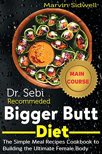 Dr. Sebi Recommended Bigger Butt Diet: The Simple Meal Recipes Cookbook to Building the Ultimate Female Body