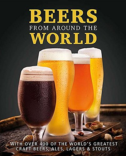 Beers from Around the World: With over 400 of the World's Greatest Craft Beers, Ales, Lagers & Stouts