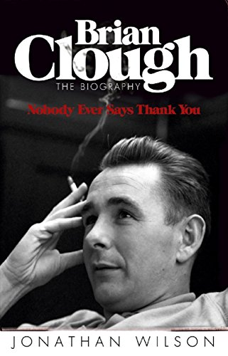 Brian Clough: Nobody Ever Says Thank You: The Biography (English Edition)