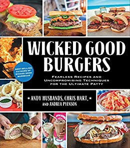 Wicked Good Burgers: Fearless Recipes and Uncompromising Techniques for the Ultimate Patty by [Andy Husbands, Chris Hart, Andrea Pyenson]