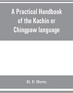 A practical handbook of the Kachin or Chingpaw language, containing the grammatical principles and peculiarities of the la...