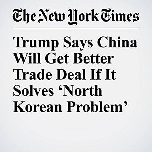 Trump Says China Will Get Better Trade Deal If It Solves 'North Korean Problem' copertina