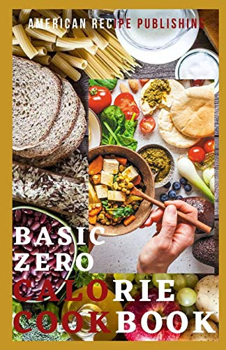 Basic Zero Calorie Cookbook: A Collection of Healthy and Tasty Meals with Little or No Calories in them
