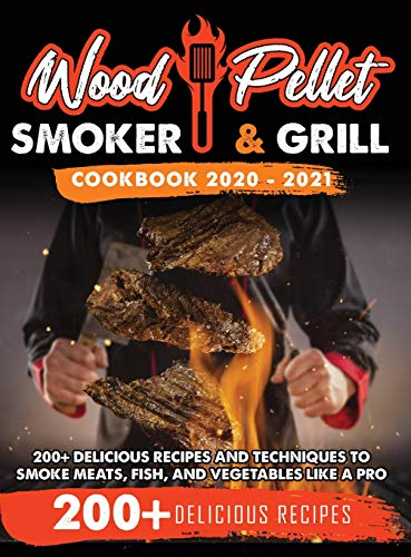 Wood Pellet Smoker and Grill Cookbook 2020 - 2021: For Real Pitmasters. 200+ Delicious Recipes and Techniques to Smoke Meats, Fish, and Vegetables Like a Pro