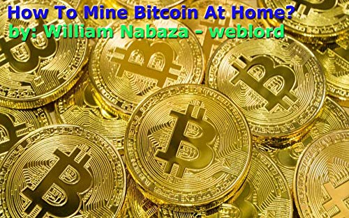 How To Mine Bitcoin At Home? Mining Bitcoin Full-Time At Home : Part 2 with updated links (English Edition)