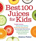 Best 100 Juices for Kids: Totally Yummy, Awesomely Healthy, & Naturally...
