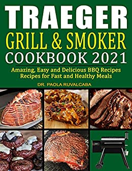 Traeger Grill & Smoker Cookbook 2021: Amazing, Easy and Delicious BBQ Recipes Recipes for Fast and Healthy Meals