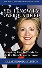 Yes, I Know I'm Overqualified [GAG GIFT]: Everything That Will Make Me the Best World Leader in Forever (The 2016 U.S Presidential Campaign Series) by Hillary Rodham Clinton (2015-09-11)