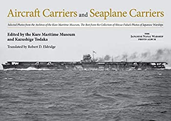Aircraft Carriers and Seaplane Carriers  Selected Photos from the Archives of the Kure Maritime Museum  The Best from the Collection of Shizuo Fukui s ..  The Japanese Naval Warship Photo Albums