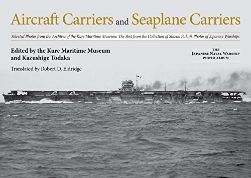 Aircraft Carriers and Seaplane Carriers: Selected Photos from the Archives of the Kure Maritime Museum; The Best from the Collection of Shizuo Fukui's (Japanese Naval Warship Photo Albums)
