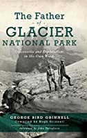 Father of Glacier National Park: Discoveries and Explorations in His Own Words