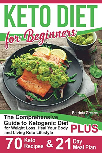 Keto Diet for Beginners: The Comprehensive Guide to Ketogenic Diet for Weight Loss, Heal Your Body and Living Keto Lifestyle PLUS 70 Keto Recipes & 21-Day Meal Plan Program