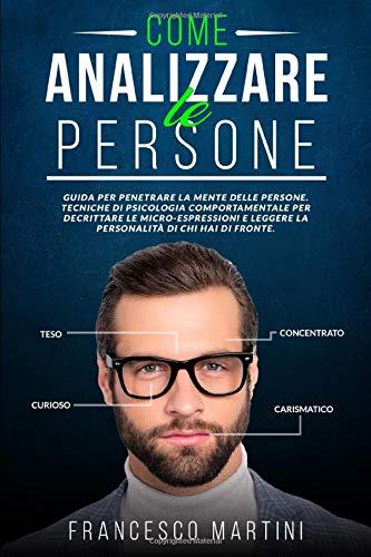 COME ANALIZZARE LE PERSONE: Guida per penetrare la mente delle persone. Tecniche di psicologia comportamentale per decrittare le micro-espressioni e leggere la personalità di chi hai di fronte