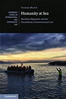 Humanity at Sea: Maritime Migration and the Foundations of International Law (Cambridge Studies in International and Comparative Law, Series Number 127)