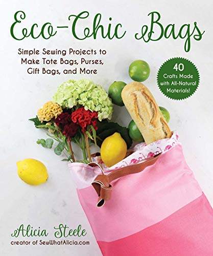 Eco-Chic Bags: Simple Sewing Projects to Make Tote Bags, Purses, Gift Bags, and More