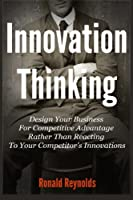 Innovation Thinking: Design Your Business for Competitive Advantage Rather Than Reacting to Your Competitor's Innovations