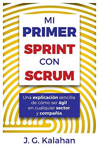 Mi primer Sprint con Scrum: Una explicación sencilla de cómo ser ágil en cualquier sector y compañía (Spanish Edition)