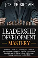 Leadership Development Mastery: The Best Guide to Learning the Essential Qualities of the Leader. Mental Toughness, Confidence, Self-Discipline, Willpower, Management, and Social Skills
